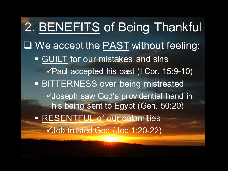 2. BENEFITS of Being Thankful  We accept the PAST without feeling: GGUILT for our mistakes and sins Paul accepted his past (I Cor. 15:9-10) BBITT