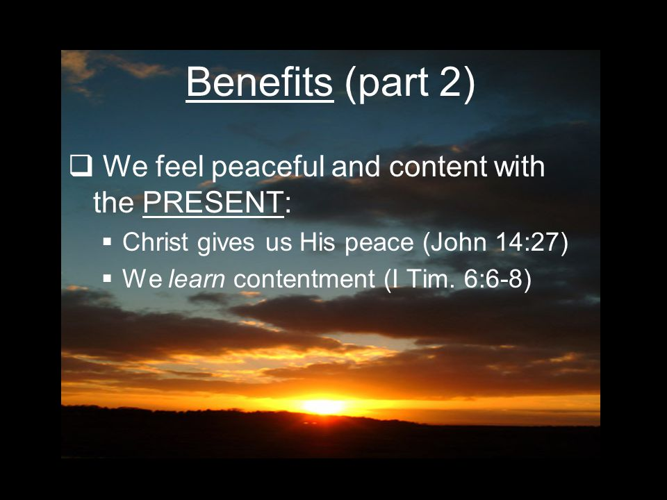 Benefits (part 2)  We feel peaceful and content with the PRESENT: CChrist gives us His peace (John 14:27) WWe learn contentment (I Tim.