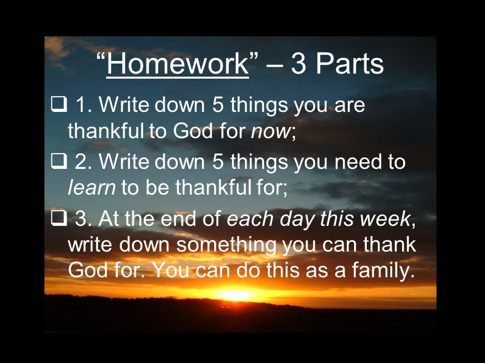 Homework – 3 Parts  1.Write down 5 things you are thankful to God for now;  2.