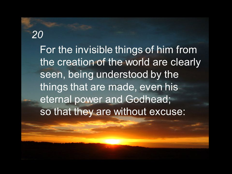 20 For the invisible things of him from the creation of the world are clearly seen, being understood by the things that are made, even his eternal power and Godhead; so that they are without excuse: