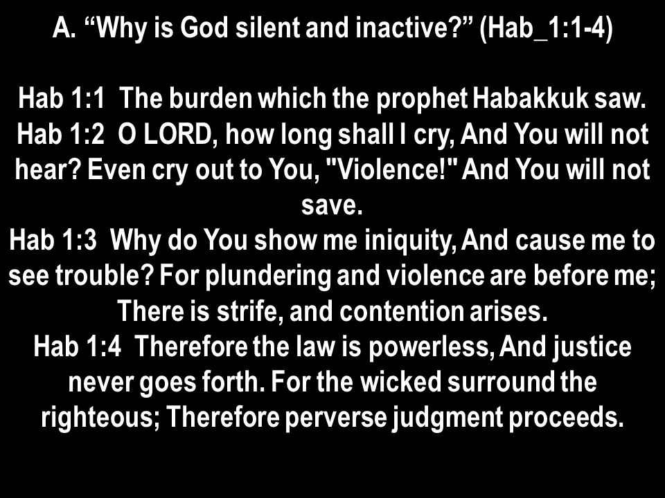 A. Why is God silent and inactive? (Hab_1:1-4) Hab 1:1 The burden which the prophet Habakkuk saw.