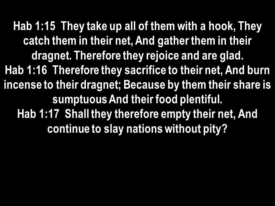 Hab 1:15 They take up all of them with a hook, They catch them in their net, And gather them in their dragnet. Therefore they rejoice and are glad. Ha