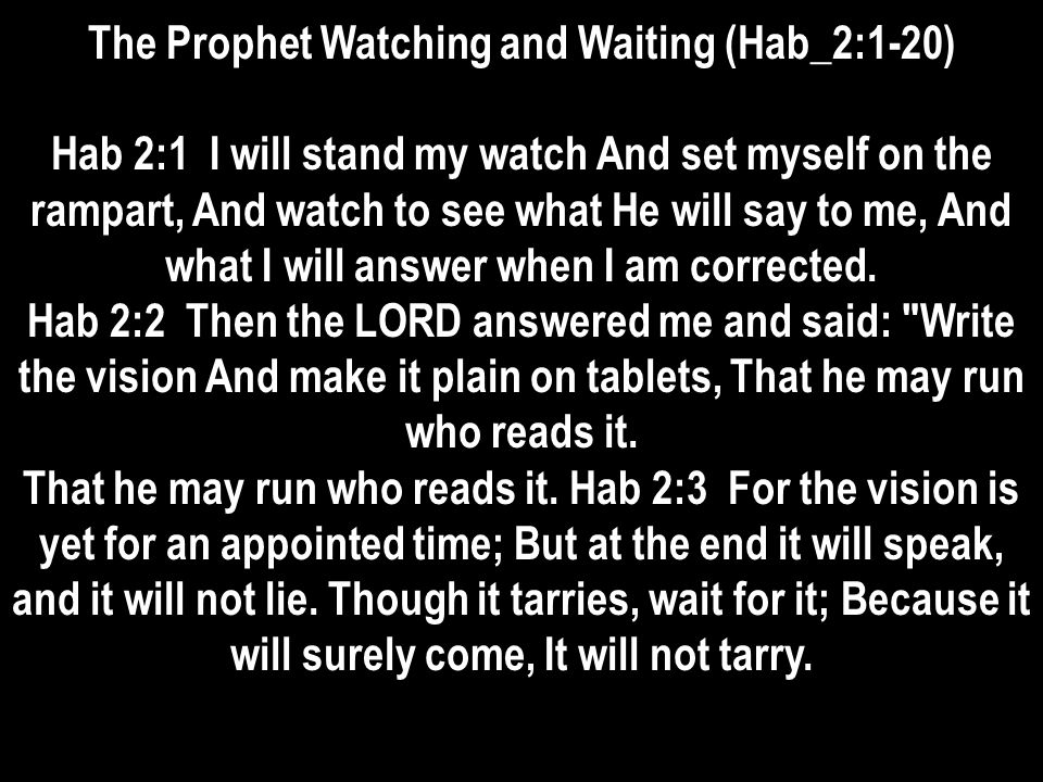 The Prophet Watching and Waiting (Hab_2:1-20) Hab 2:1 I will stand my watch And set myself on the rampart, And watch to see what He will say to me, And what I will answer when I am corrected.