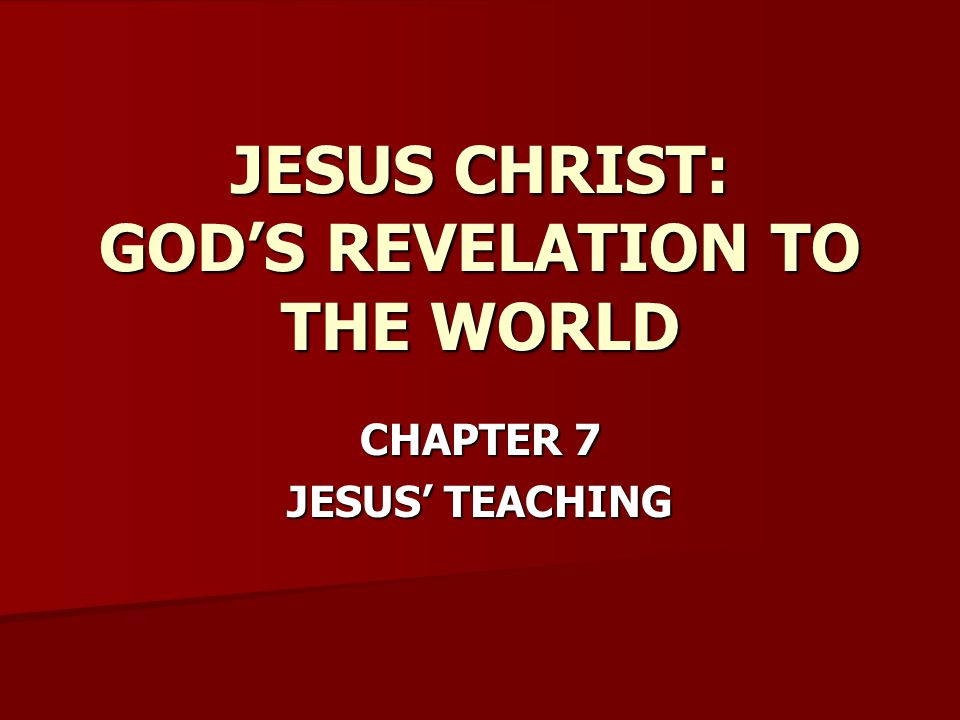 CHAPTER 7 JESUS' TEACHING JESUS CHRIST: GOD'S REVELATION TO THE WORLD