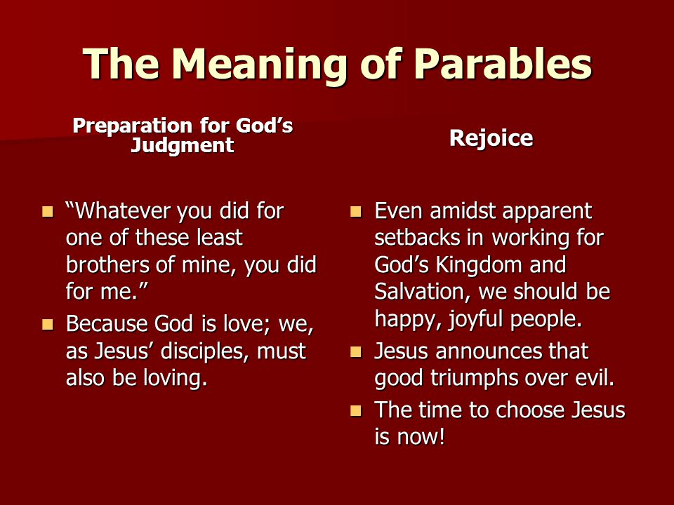 The Meaning of Parables Preparation for God's Judgment Whatever you did for one of these least brothers of mine, you did for me. Whatever you did for one of these least brothers of mine, you did for me. Because God is love; we, as Jesus' disciples, must also be loving.