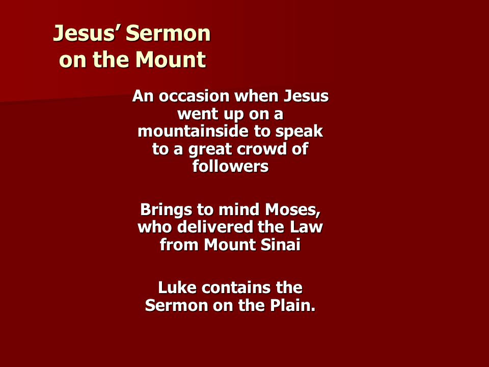 Jesus' Sermon on the Mount An occasion when Jesus went up on a mountainside to speak to a great crowd of followers Brings to mind Moses, who delivered the Law from Mount Sinai Luke contains the Sermon on the Plain.