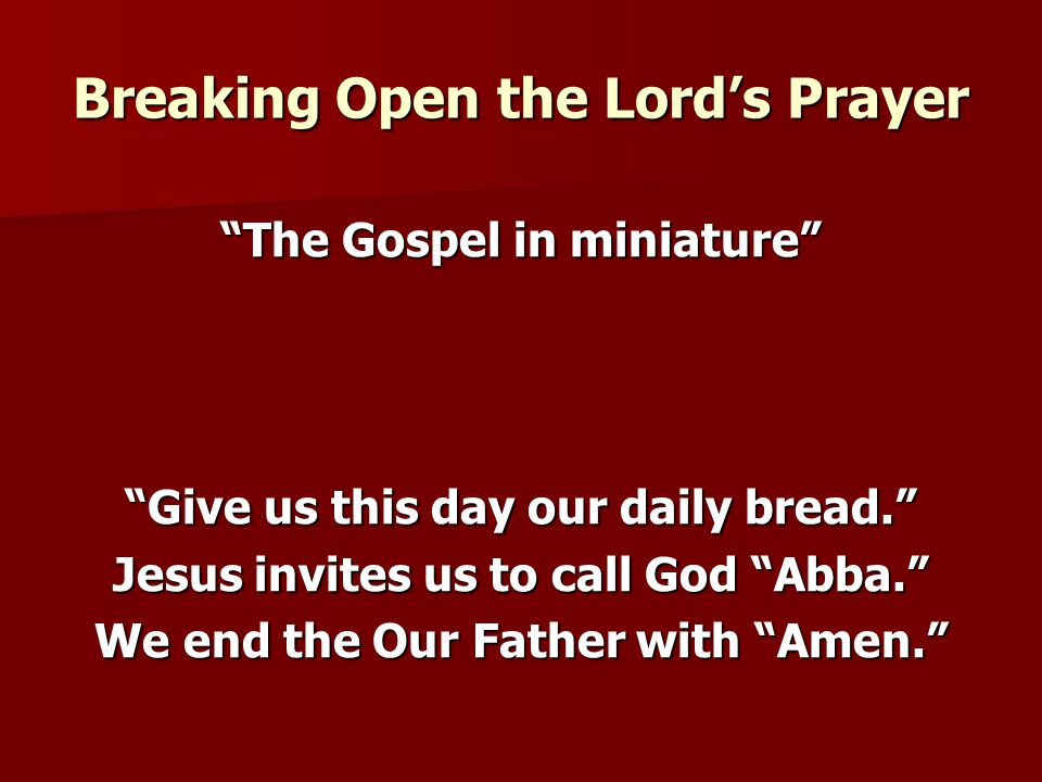 Breaking Open the Lord's Prayer The Gospel in miniature Give us this day our daily bread. Jesus invites us to call God Abba. We end the Our Father with Amen.