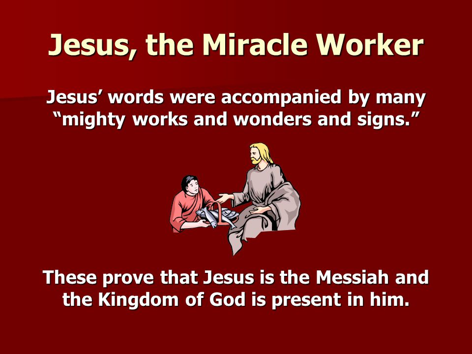 "Jesus, the Miracle Worker Jesus' words were accompanied by many ""mighty works and wonders and signs."" These prove that Jesus is the Messiah and the Ki"