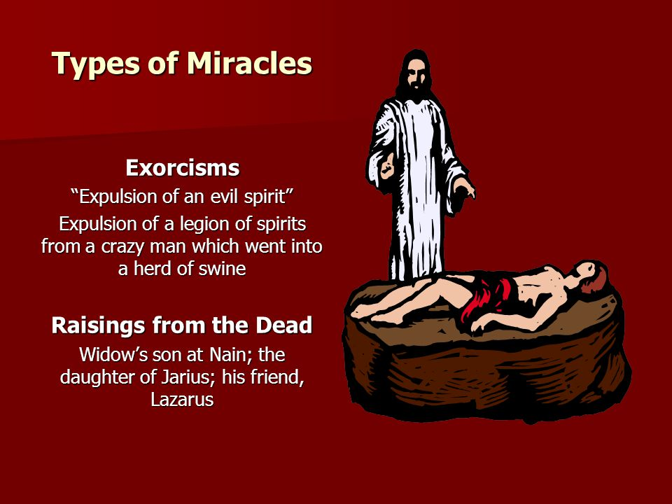 "Types of Miracles Exorcisms ""Expulsion of an evil spirit"" Expulsion of a legion of spirits from a crazy man which went into a herd of swine Raisings f"