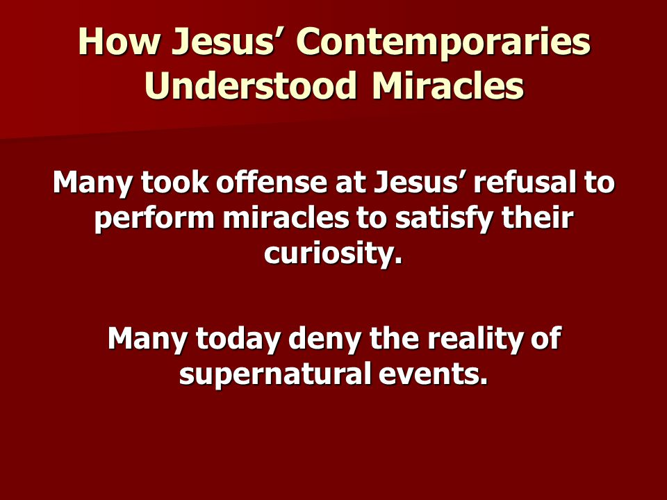How Jesus' Contemporaries Understood Miracles Many took offense at Jesus' refusal to perform miracles to satisfy their curiosity. Many today deny the