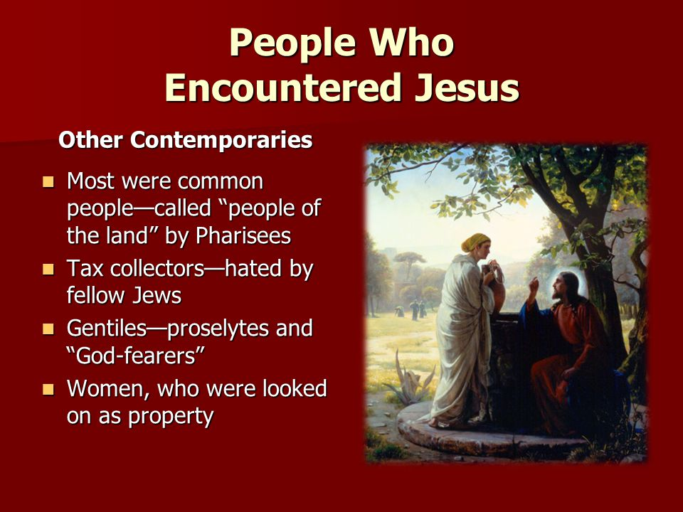 People Who Encountered Jesus Other Contemporaries Most were common people—called people of the land by Pharisees Most were common people—called people of the land by Pharisees Tax collectors—hated by fellow Jews Tax collectors—hated by fellow Jews Gentiles—proselytes and God-fearers Gentiles—proselytes and God-fearers Women, who were looked on as property Women, who were looked on as property