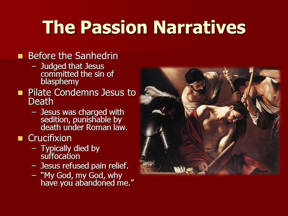 The Passion Narratives Before the Sanhedrin Before the Sanhedrin –Judged that Jesus committed the sin of blasphemy Pilate Condemns Jesus to Death Pilate Condemns Jesus to Death –Jesus was charged with sedition, punishable by death under Roman law.
