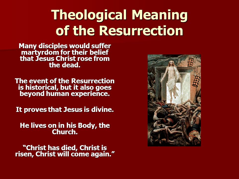 Theological Meaning of the Resurrection Many disciples would suffer martyrdom for their belief that Jesus Christ rose from the dead.