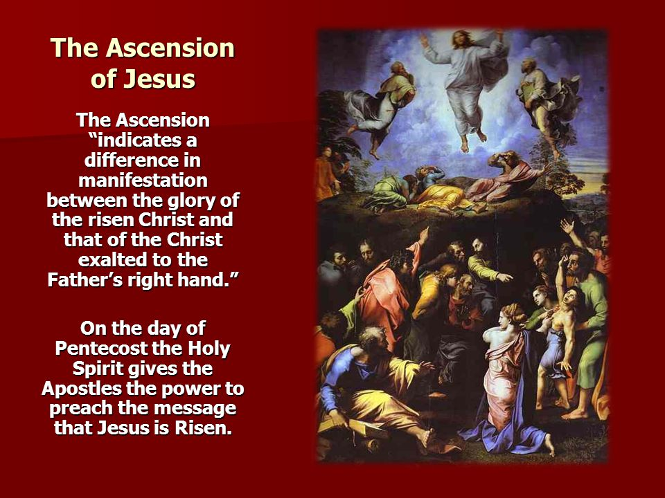 The Ascension of Jesus The Ascension indicates a difference in manifestation between the glory of the risen Christ and that of the Christ exalted to the Father's right hand. On the day of Pentecost the Holy Spirit gives the Apostles the power to preach the message that Jesus is Risen.