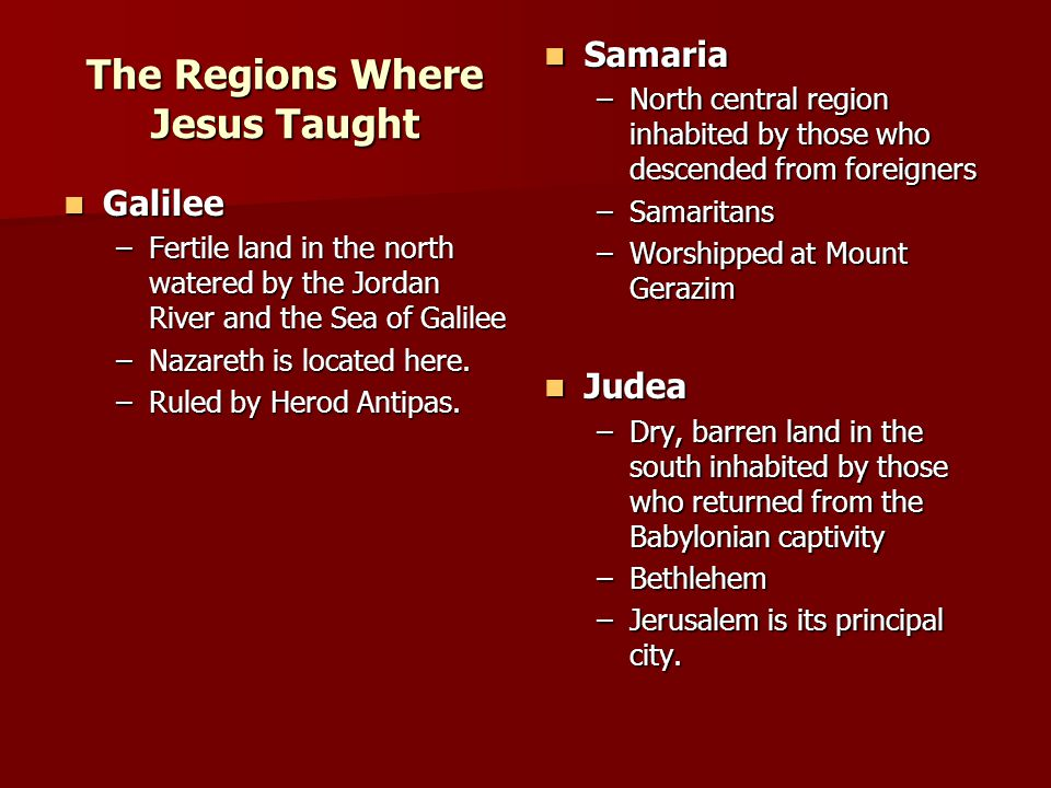 The Regions Where Jesus Taught Galilee Galilee –Fertile land in the north watered by the Jordan River and the Sea of Galilee –Nazareth is located here