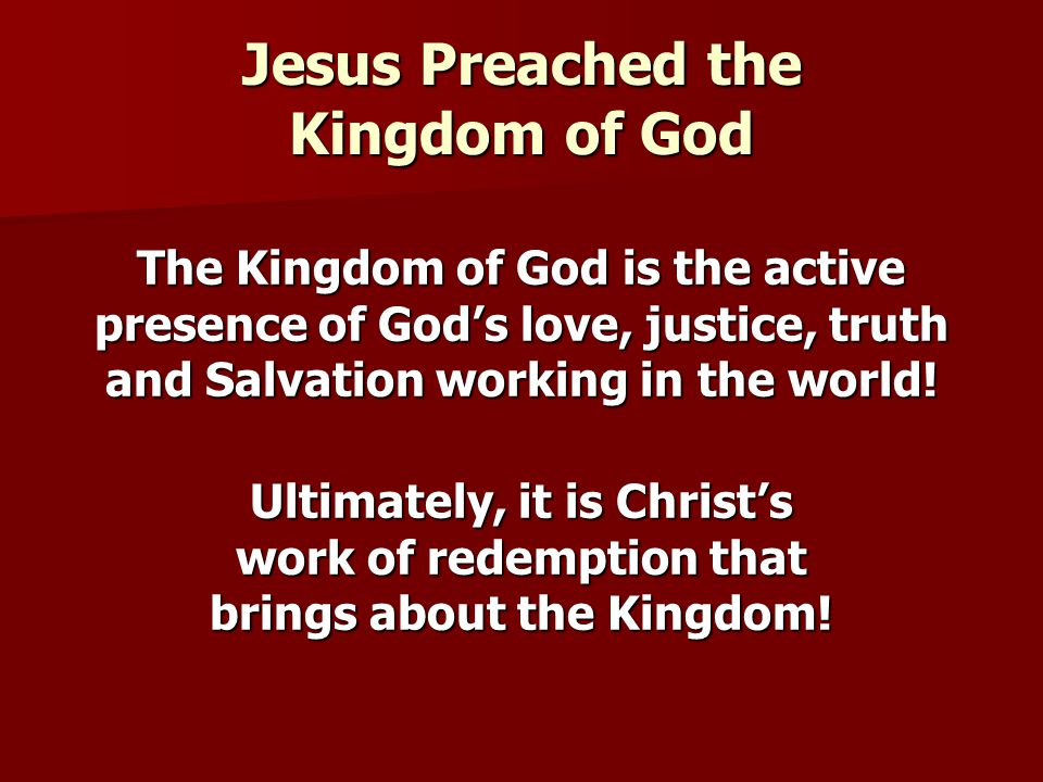 Jesus Preached the Kingdom of God The Kingdom of God is the active presence of God's love, justice, truth and Salvation working in the world.