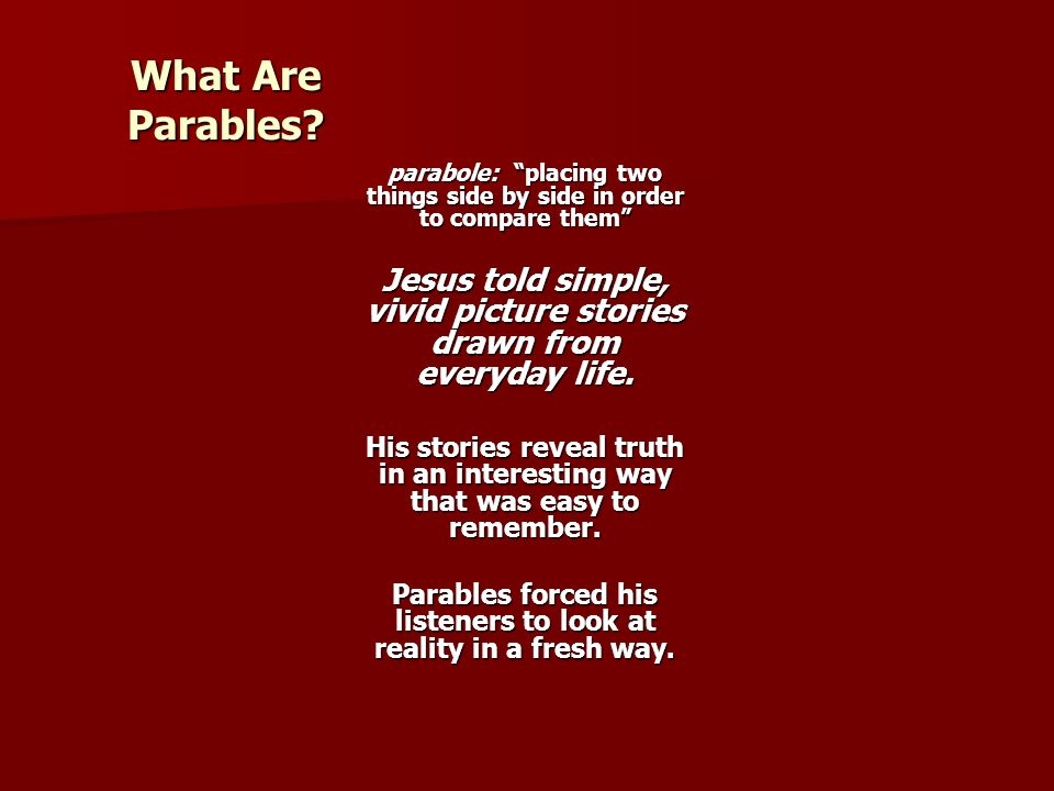 "What Are Parables? parabole: ""placing two things side by side in order to compare them"" Jesus told simple, vivid picture stories drawn from everyday l"