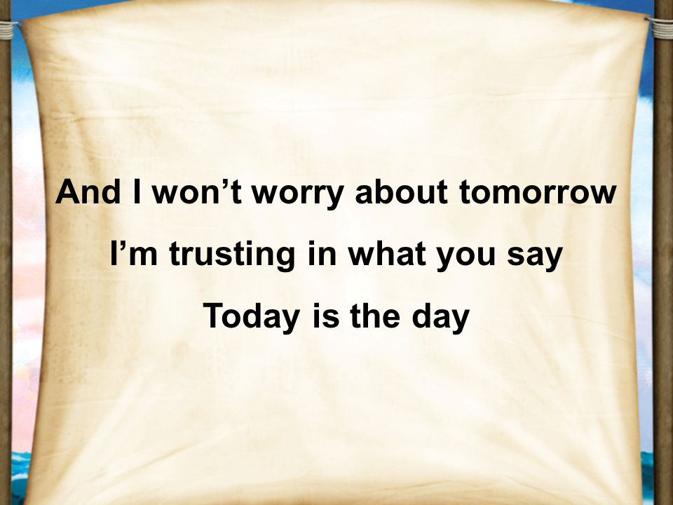 And I won't worry about tomorrow I'm trusting in what you say Today is the day