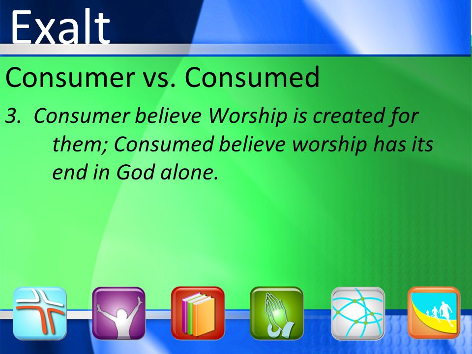 Consumer vs. Consumed 3. Consumer believe Worship is created for them; Consumed believe worship has its end in God alone. Exalt