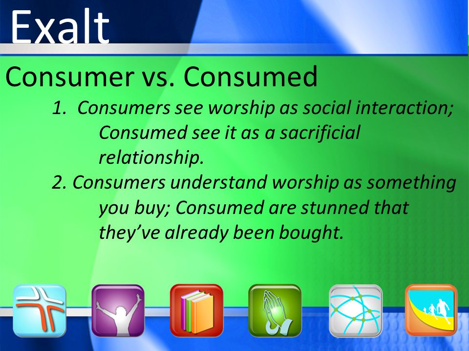 Consumer vs. Consumed 1. Consumers see worship as social interaction; Consumed see it as a sacrificial relationship. 2. Consumers understand worship a