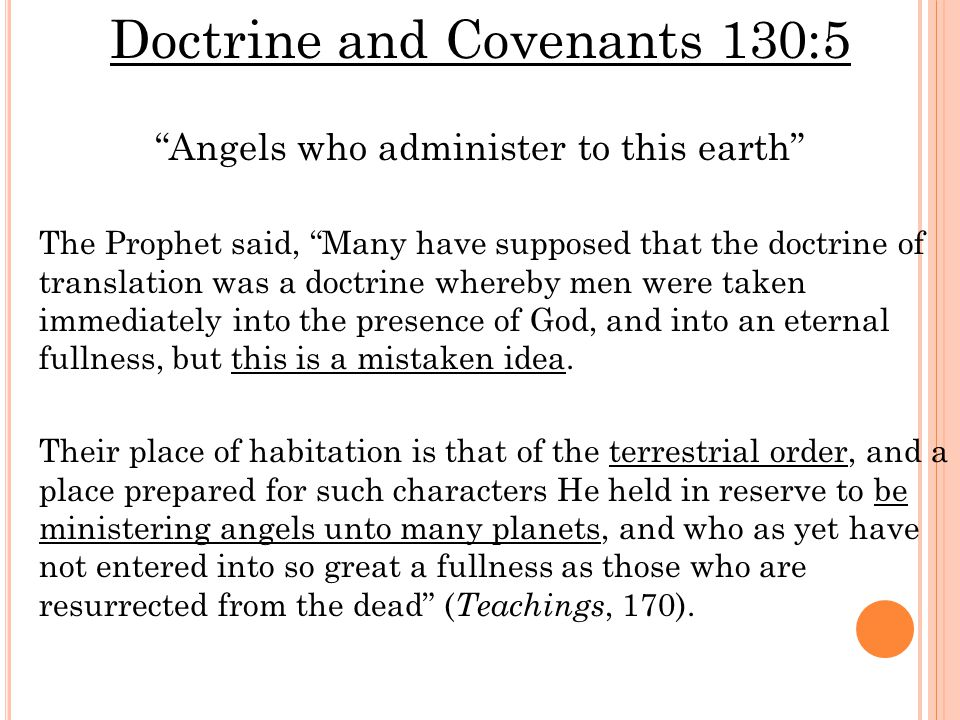 Doctrine and Covenants 130:5 Angels who administer to this earth The Prophet said, Many have supposed that the doctrine of translation was a doctrine whereby men were taken immediately into the presence of God, and into an eternal fullness, but this is a mistaken idea.