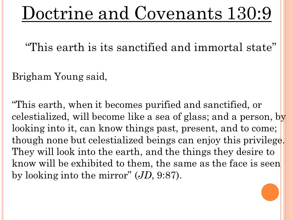 Doctrine and Covenants 130:9 This earth is its sanctified and immortal state Brigham Young said, This earth, when it becomes purified and sanctified, or celestialized, will become like a sea of glass; and a person, by looking into it, can know things past, present, and to come; though none but celestialized beings can enjoy this privilege.