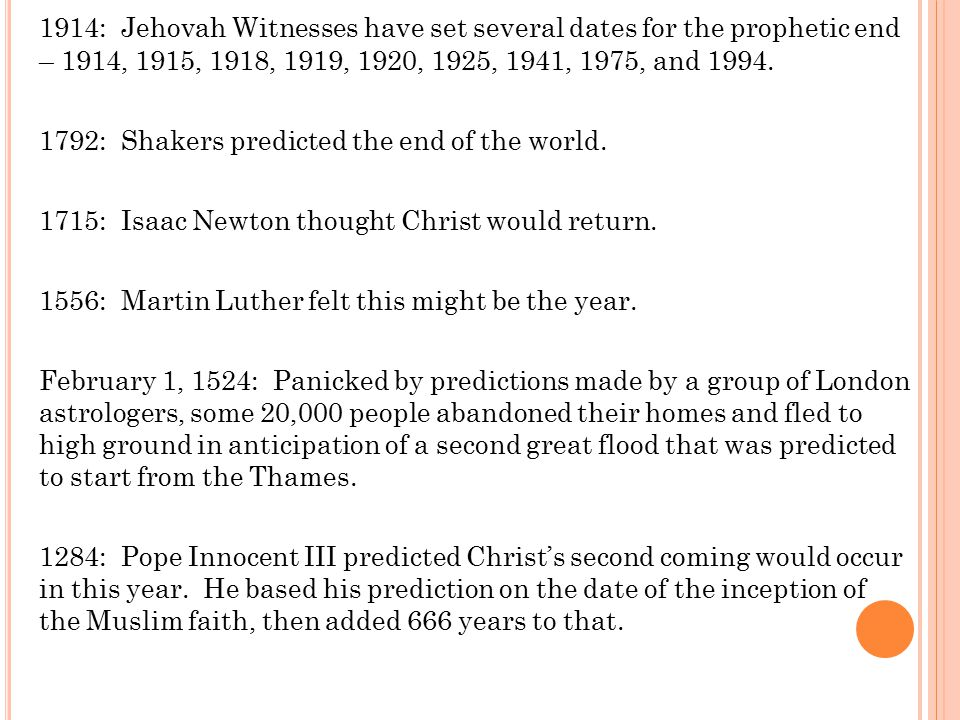 1914: Jehovah Witnesses have set several dates for the prophetic end – 1914, 1915, 1918, 1919, 1920, 1925, 1941, 1975, and 1994.