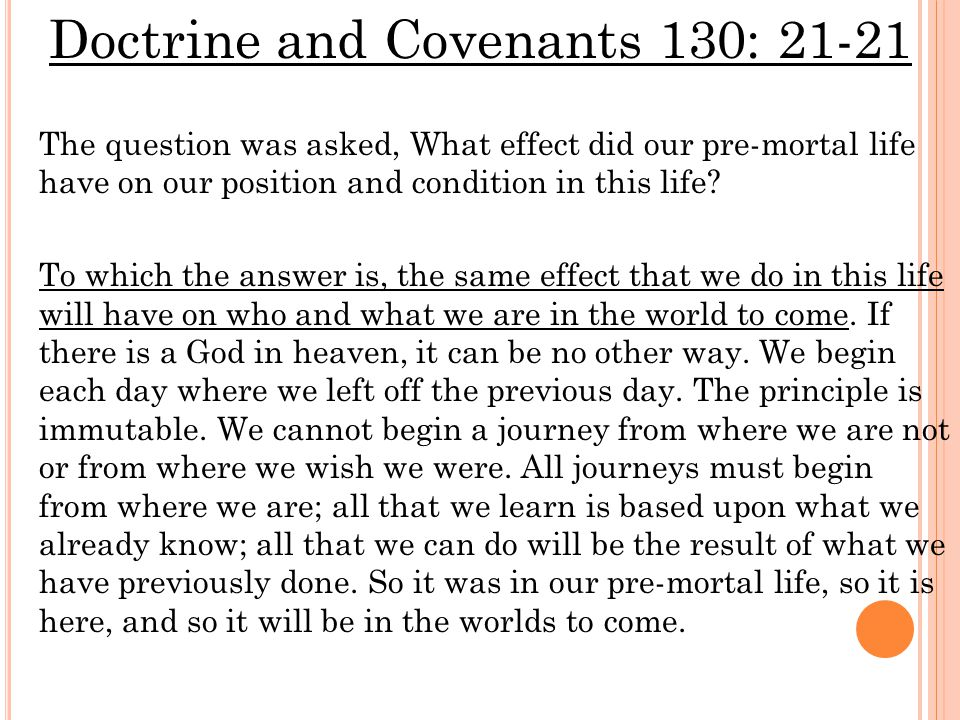 Doctrine and Covenants 130: 21-21 The question was asked, What effect did our pre-mortal life have on our position and condition in this life.