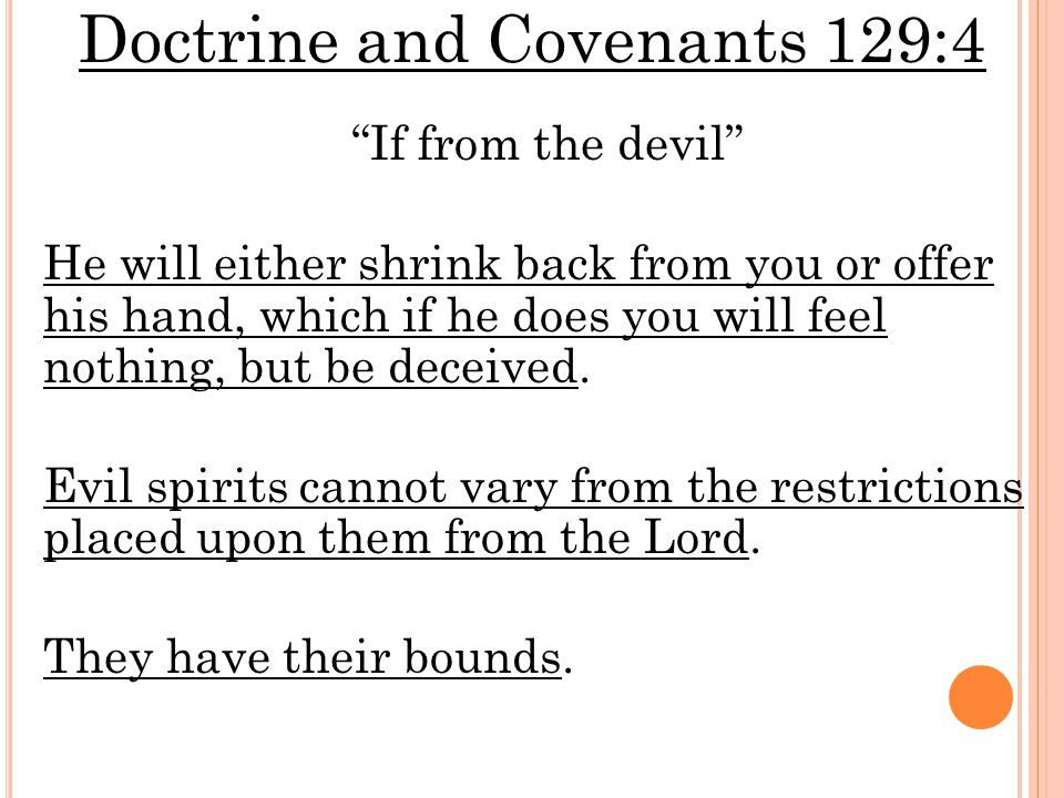 Doctrine and Covenants 129:4 If from the devil He will either shrink back from you or offer his hand, which if he does you will feel nothing, but be deceived.