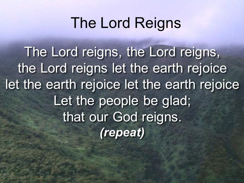 The Lord reigns, the Lord reigns, the Lord reigns let the earth rejoice let the earth rejoice Let the people be glad; that our God reigns. (repeat) Th