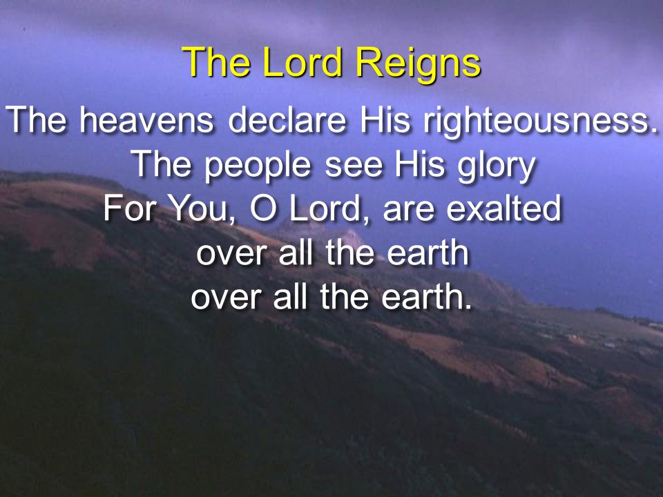 The heavens declare His righteousness. The people see His glory For You, O Lord, are exalted over all the earth over all the earth. The heavens declar