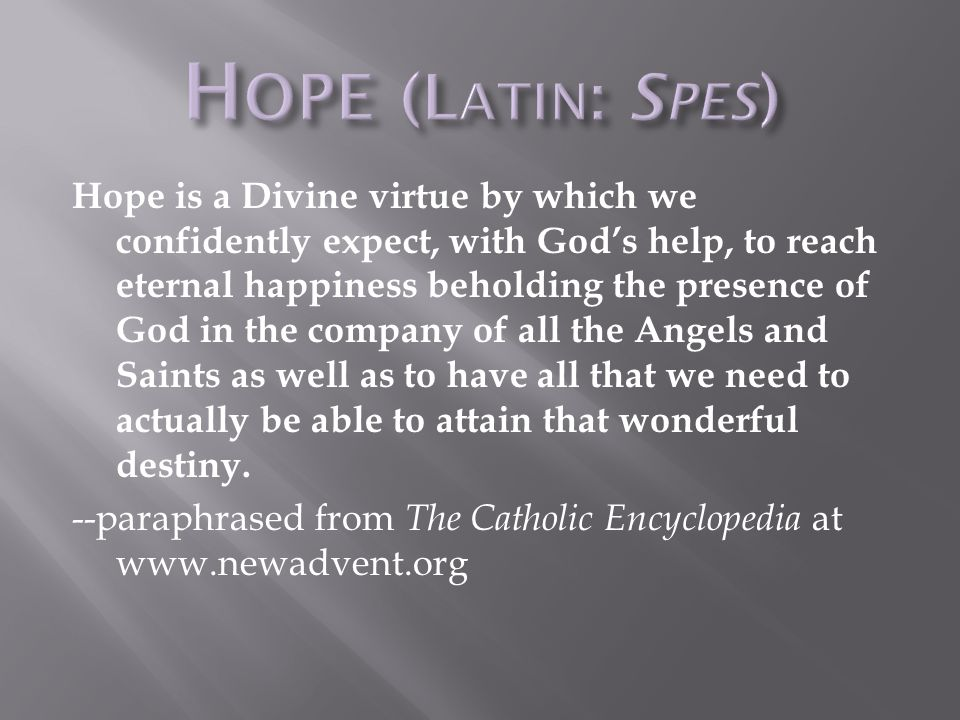 Hope is a Divine virtue by which we confidently expect, with God's help, to reach eternal happiness beholding the presence of God in the company of all the Angels and Saints as well as to have all that we need to actually be able to attain that wonderful destiny.