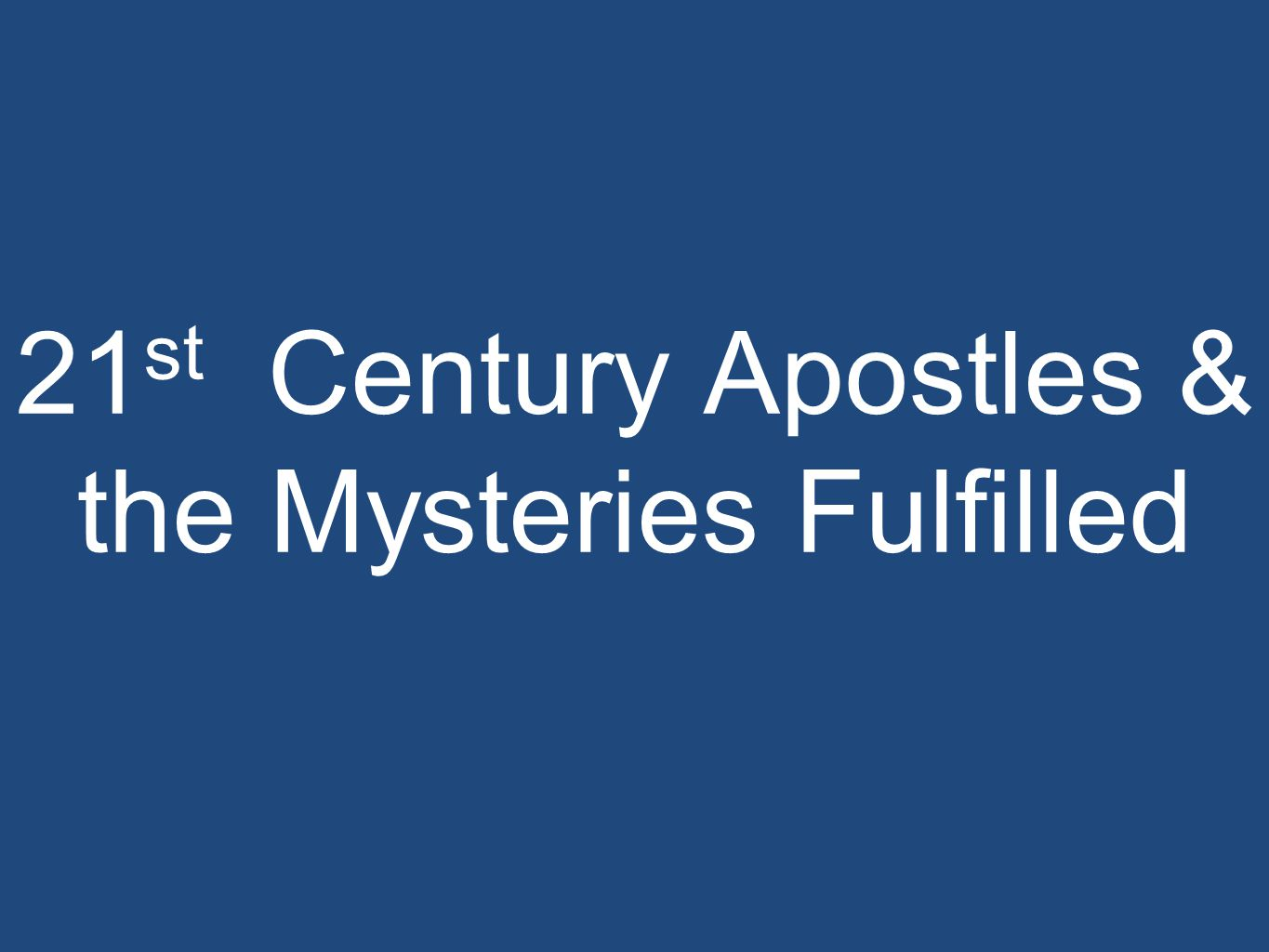 21 st Century Apostles & the Mysteries Fulfilled