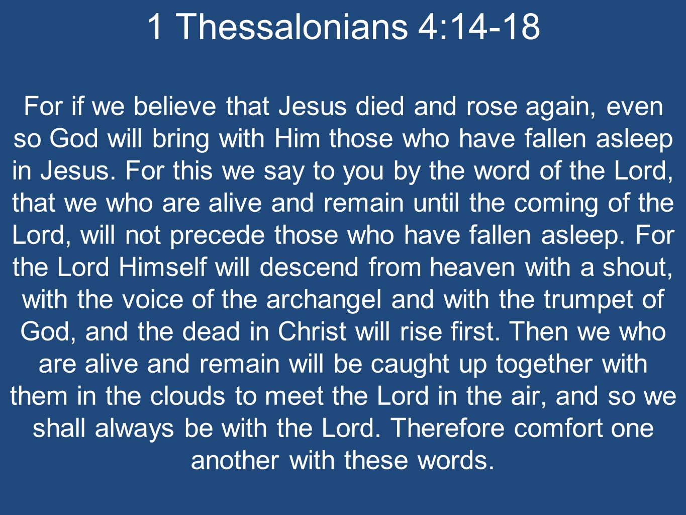 1 Thessalonians 4:14-18 For if we believe that Jesus died and rose again, even so God will bring with Him those who have fallen asleep in Jesus.