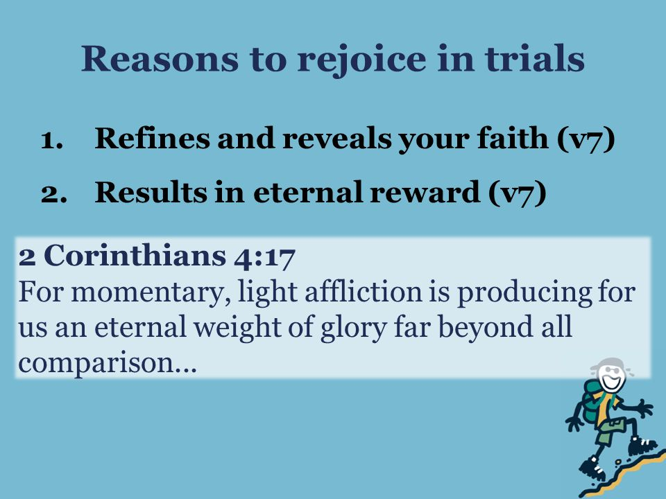 Reasons to rejoice in trials 1.Refines and reveals your faith (v7) 2.Results in eternal reward (v7) 2 Corinthians 4:17 For momentary, light affliction is producing for us an eternal weight of glory far beyond all comparison...