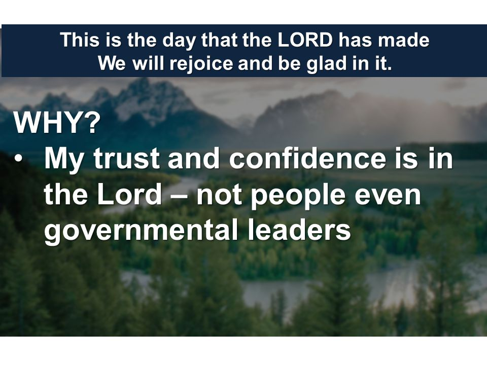 This is the day that the LORD has made We will rejoice and be glad in it. WHY? My trust and confidence is in the Lord – not people even governmental l