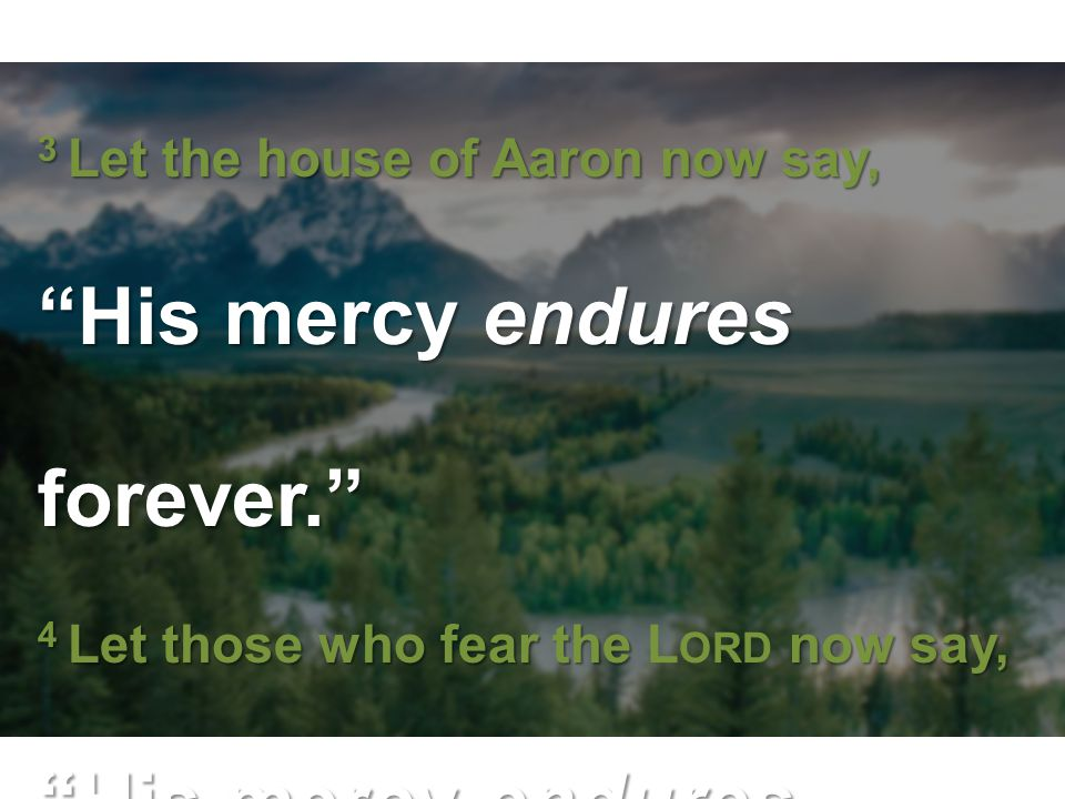 "3 Let the house of Aaron now say, ""His mercy endures forever."" 4 Let those who fear the now say, ""His mercy endures forever."" 3 Let the house of Aaron"