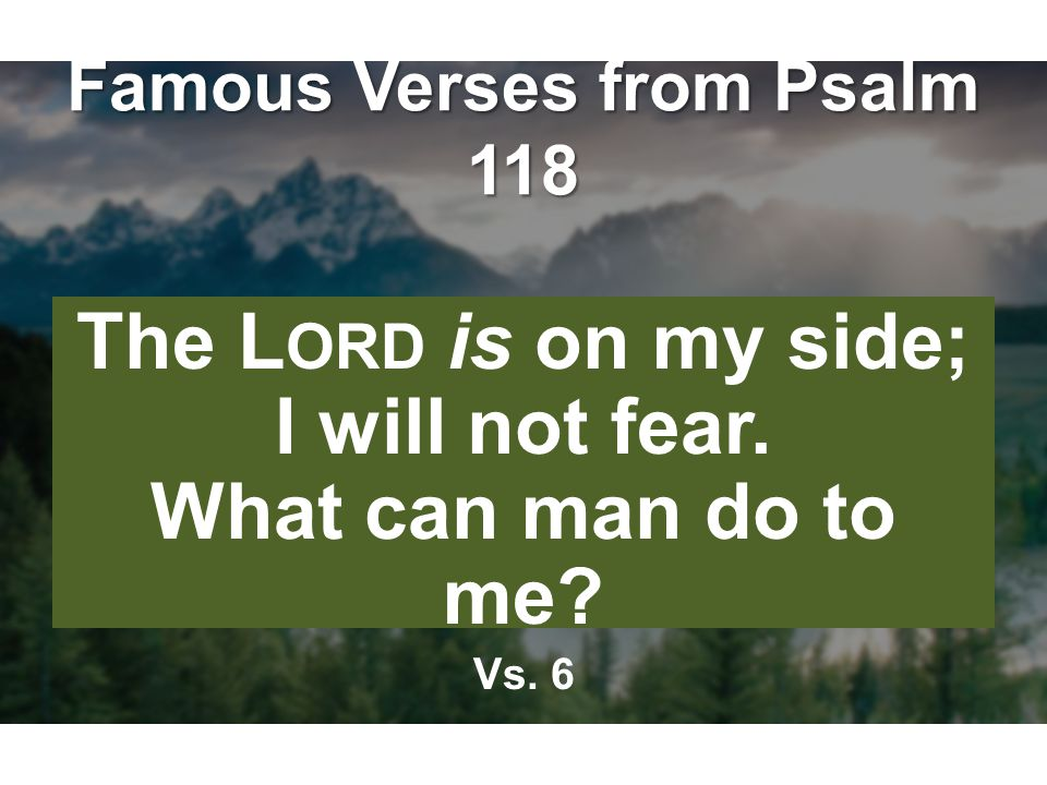 Famous Verses from Psalm 118 The L ORD is on my side; I will not fear. What can man do to me Vs. 6