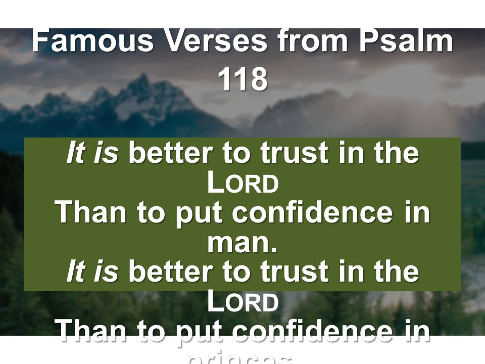 Famous Verses from Psalm 118 It is better to trust in the Than to put confidence in man. It is better to trust in the Than to put confidence in prince