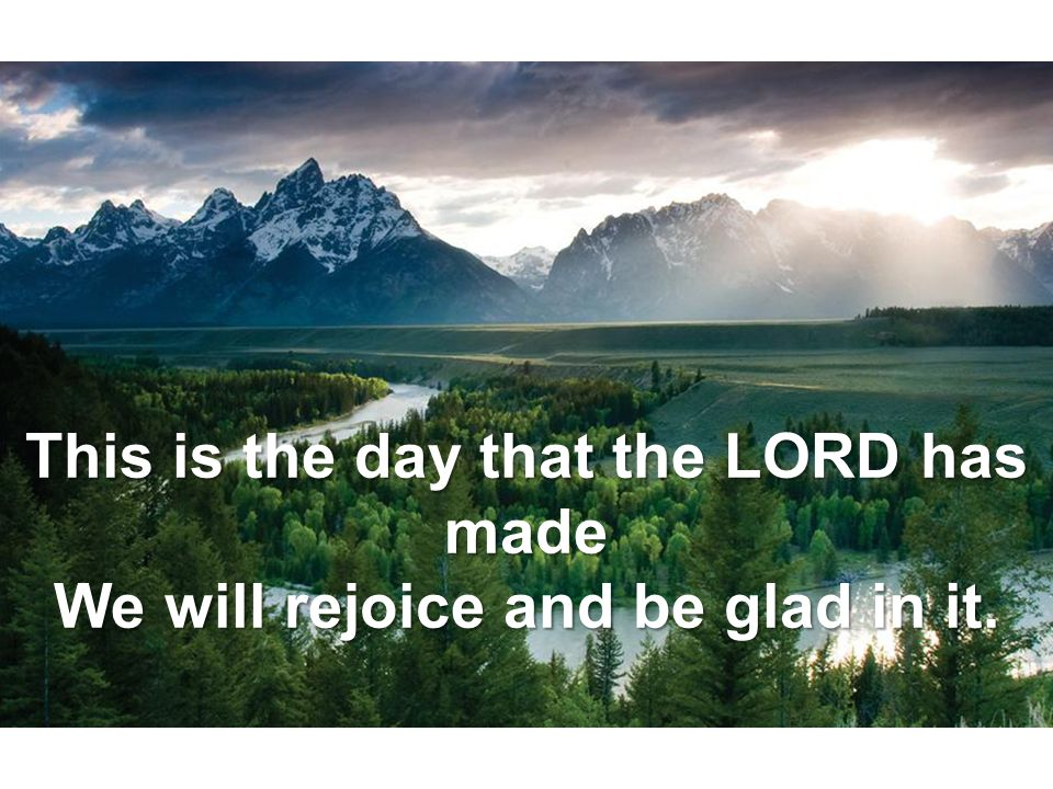 This is the day that the LORD has made We will rejoice and be glad in it.