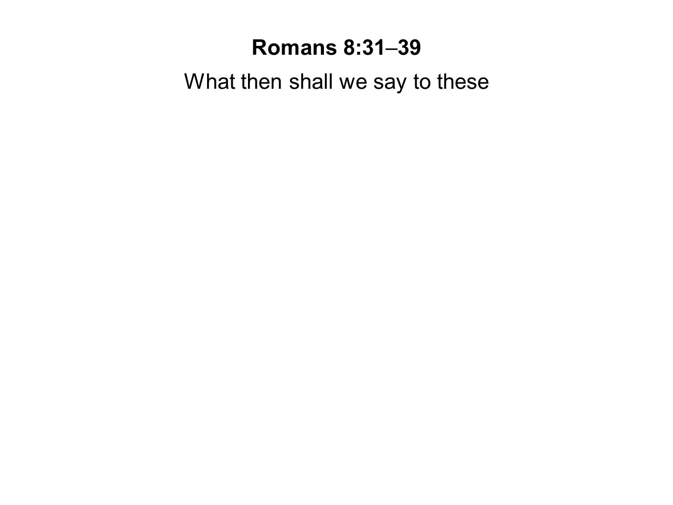 Romans 8:31–39 What then shall we say to these things.