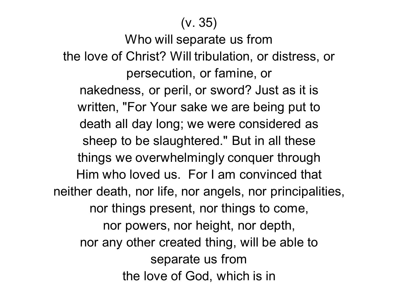(v. 35) Who will separate us from the love of Christ.