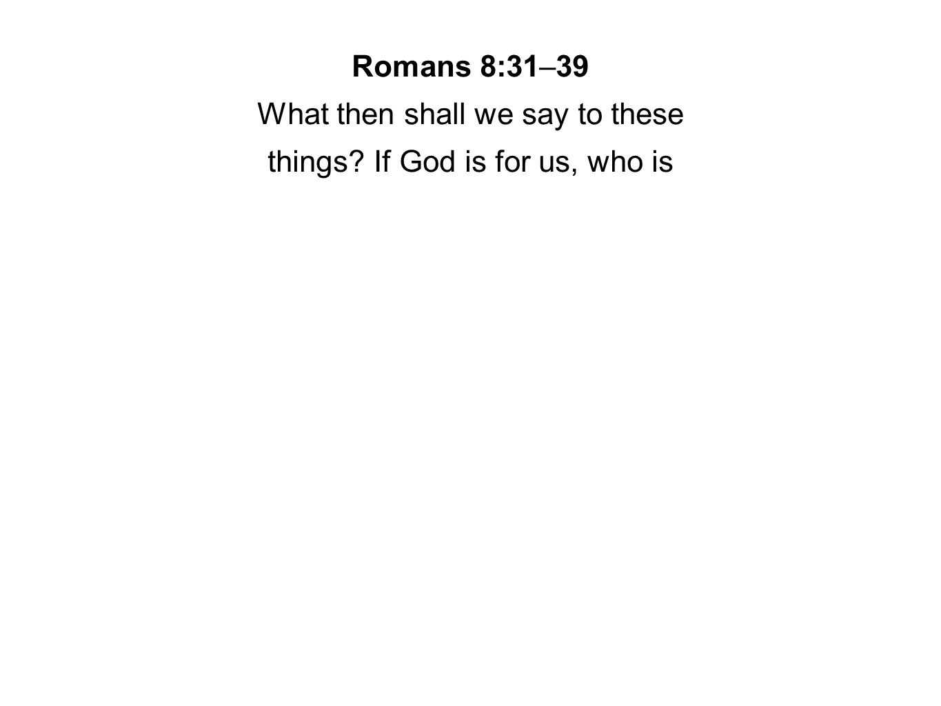 Romans 8:31–39 What then shall we say to these things? If God is for us, who is