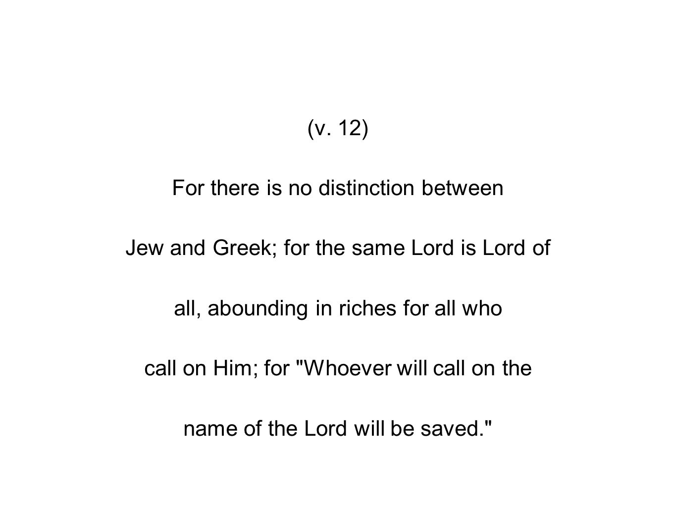 (v. 12) For there is no distinction between Jew and Greek; for the same Lord is Lord of all, abounding in riches for all who call on Him; for