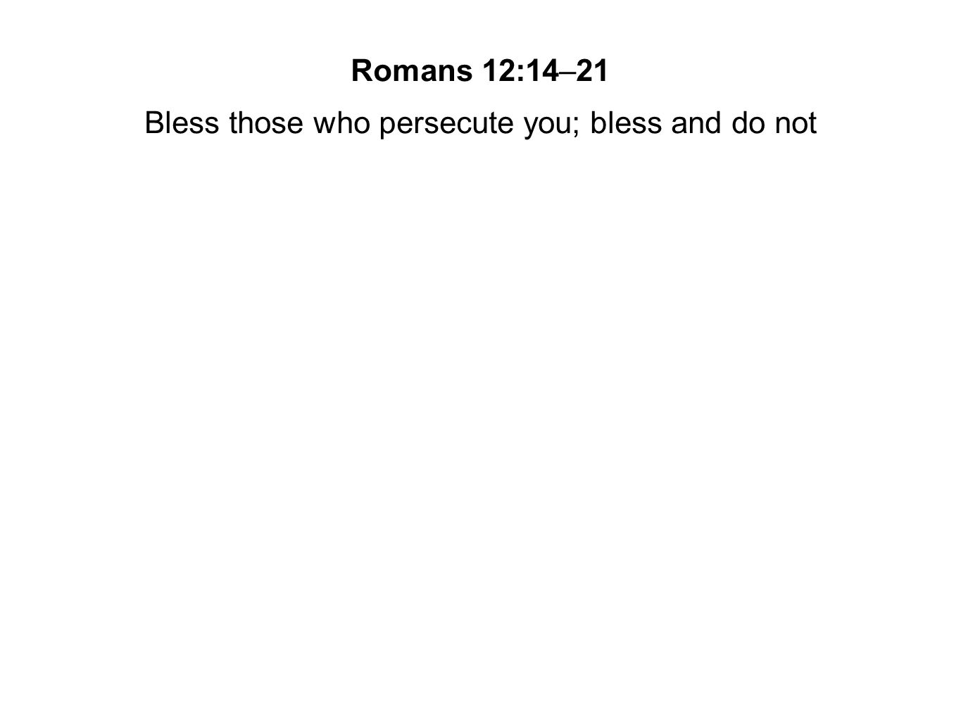 Bless those who persecute you; bless and do not