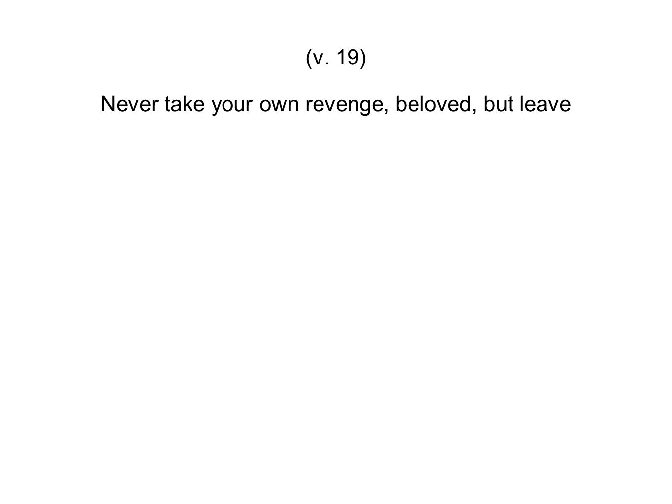 Never take your own revenge, beloved, but leave
