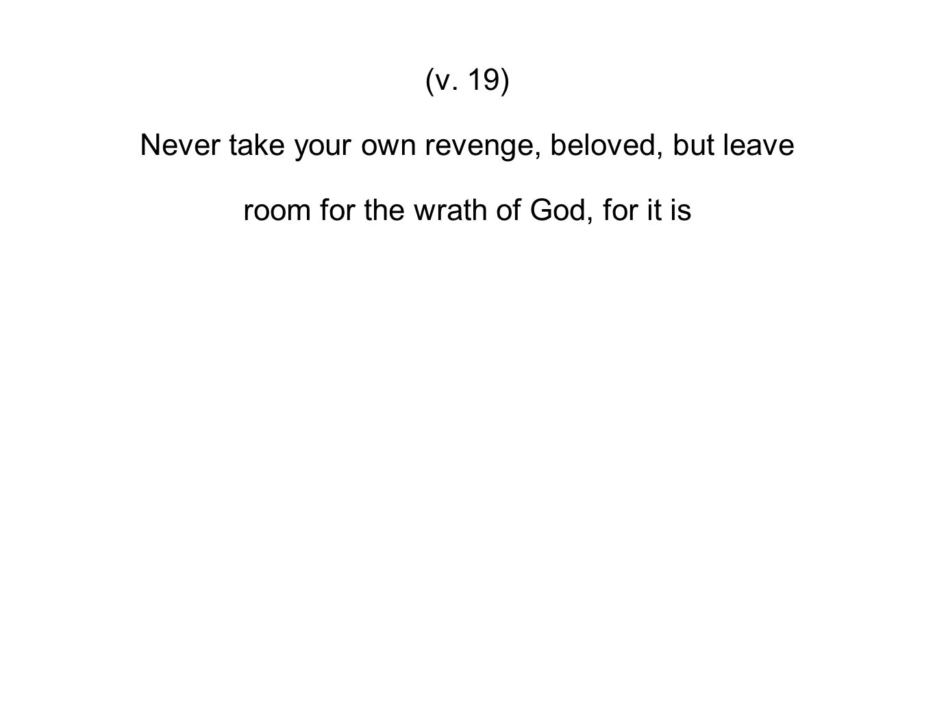 (v. 19) Never take your own revenge, beloved, but leave room for the wrath of God, for it is