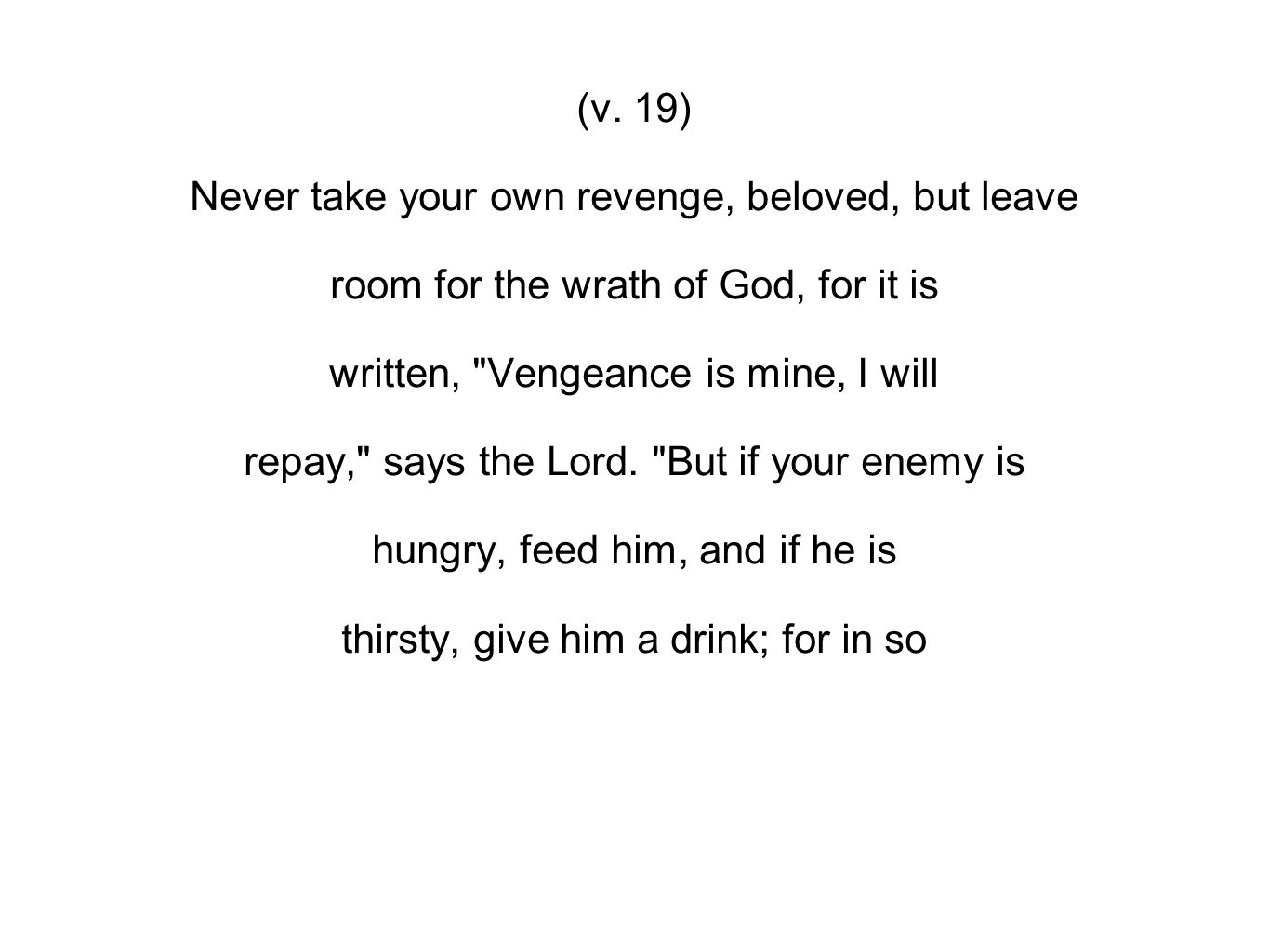 (v. 19) Never take your own revenge, beloved, but leave room for the wrath of God, for it is written,