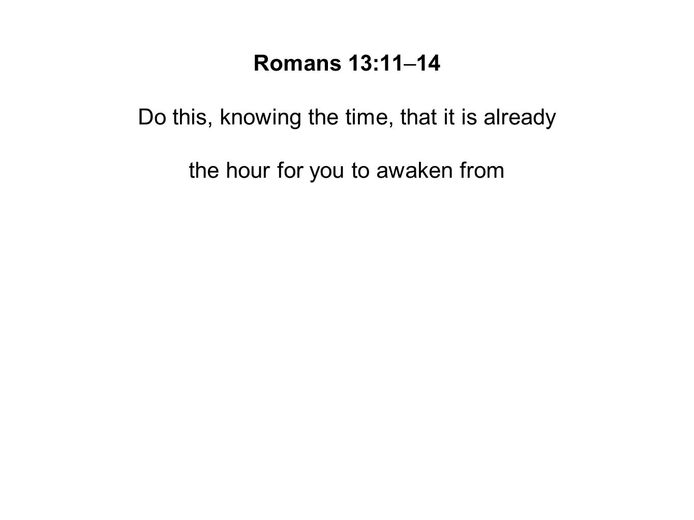 Romans 13:11–14 Do this, knowing the time, that it is already the hour for you to awaken from