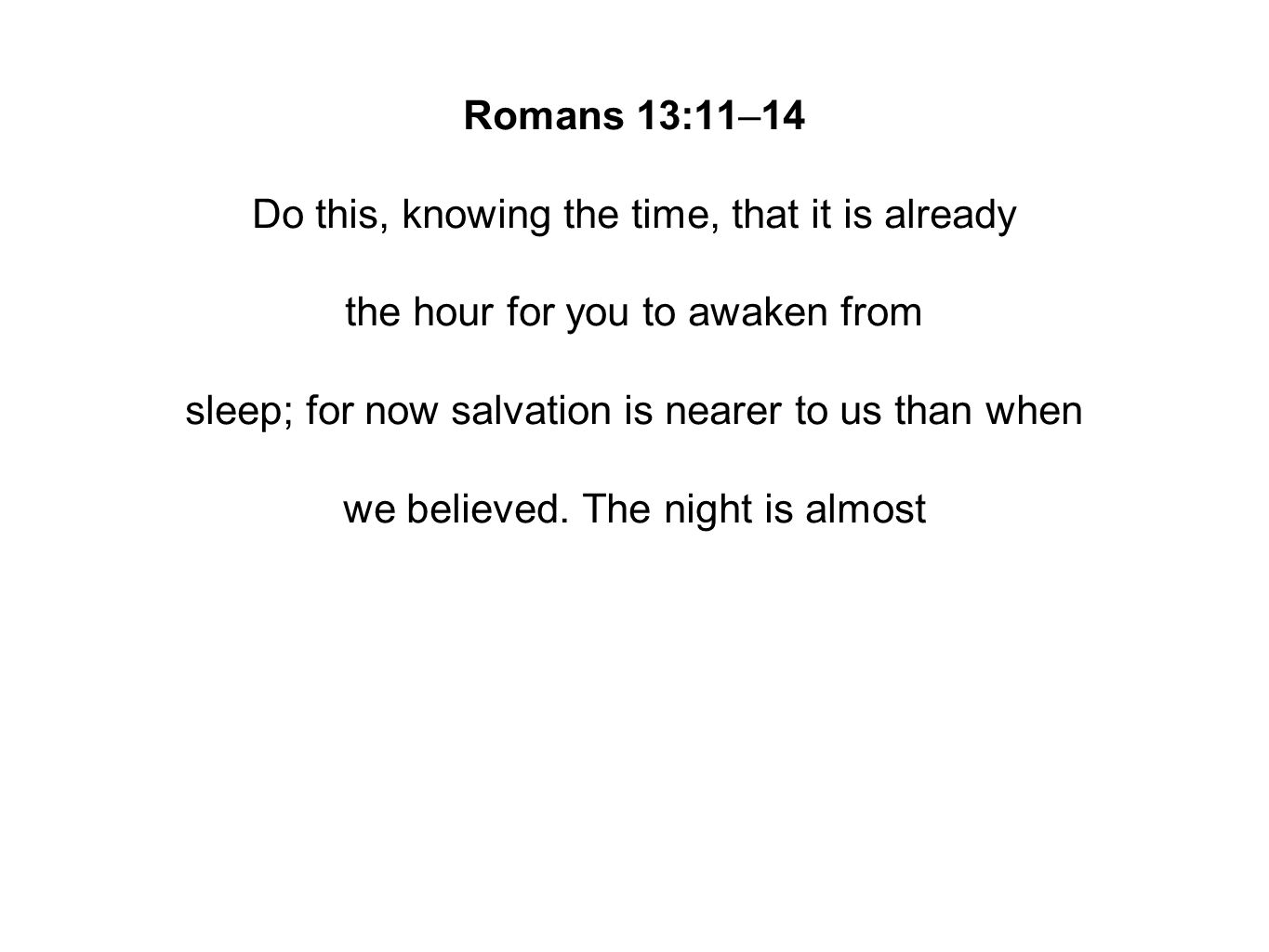 Romans 13:11–14 Do this, knowing the time, that it is already the hour for you to awaken from sleep; for now salvation is nearer to us than when we believed.